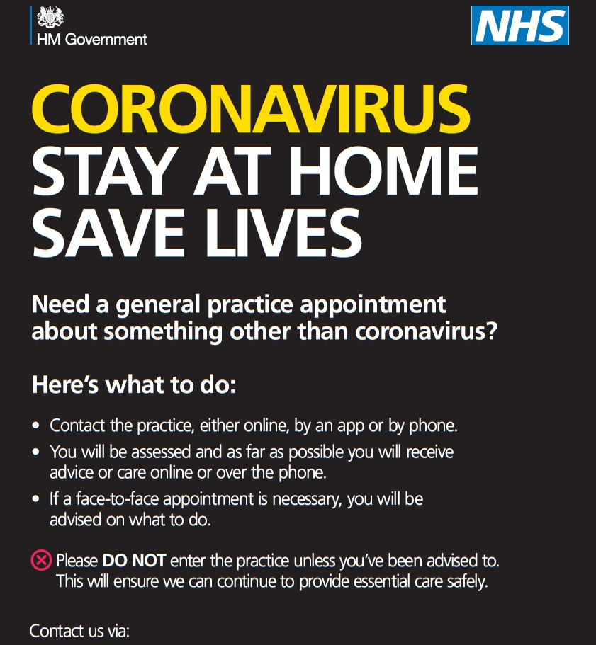 Coronavirus. Stay at home. Save lives. Need a general practice appointment about something other than coronavirus? Here's what to do: contact the practice either online, by app or by phone.  You will be assessed and as far as possible you will receive advice or care online or over the phone. If a face to face appointment is necessary you will be advised on what to do.  Please do not enter the practice unless you've been advised to.  This will ensure we can continue to provide essential care safely.